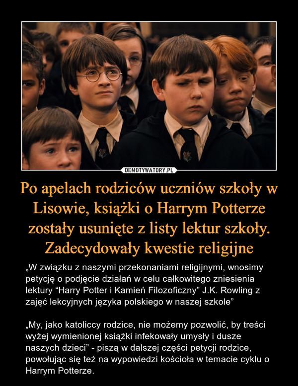 """Po apelach rodziców uczniów szkoły w Lisowie, książki o Harrym Potterze zostały usunięte z listy lektur szkoły. Zadecydowały kwestie religijne – """"W związku z naszymi przekonaniami religijnymi, wnosimy petycję o podjęcie działań w celu całkowitego zniesienia lektury """"Harry Potter i Kamień Filozoficzny"""" J.K. Rowling z zajęć lekcyjnych języka polskiego w naszej szkole"""" """"My, jako katoliccy rodzice, nie możemy pozwolić, by treści wyżej wymienionej książki infekowały umysły i dusze naszych dzieci"""" - piszą w dalszej części petycji rodzice, powołując się też na wypowiedzi kościoła w temacie cyklu o Harrym Potterze."""
