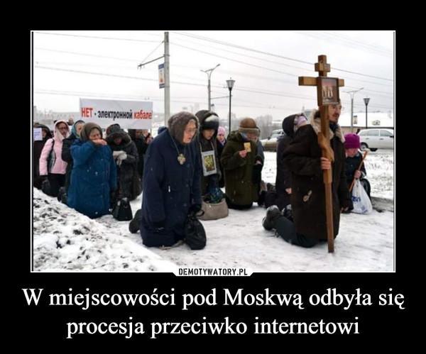 W miejscowości pod Moskwą odbyła się procesja przeciwko internetowi –