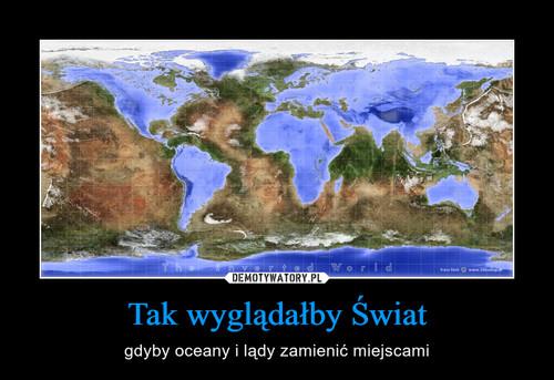 Tak wyglądałby Świat