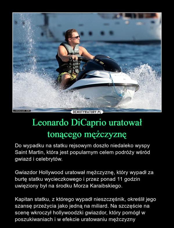 Leonardo DiCaprio uratowałtonącego mężczyznę – Do wypadku na statku rejsowym doszło niedaleko wyspy Saint Martin, która jest popularnym celem podróży wśród gwiazd i celebrytów.Gwiazdor Hollywood uratował mężczyznę, który wypadł za burtę statku wycieczkowego i przez ponad 11 godzin uwięziony był na środku Morza Karaibskiego.Kapitan statku, z którego wypadł nieszczęśnik, określił jego szansę przeżycia jako jedną na miliard. Na szczęście na scenę wkroczył hollywoodzki gwiazdor, który pomógł w poszukiwaniach i w efekcie uratowaniu mężczyzny