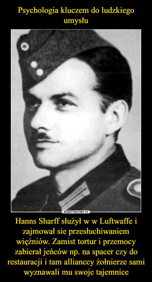 Hanns Sharff służył w w Luftwaffe i zajmował sie przesłuchiwaniem więźniów. Zamist tortur i przemocy zabierał jeńców np. na spacer czy do restauracji i tam allianccy żołnierze sami wyznawali mu swoje tajemnice –