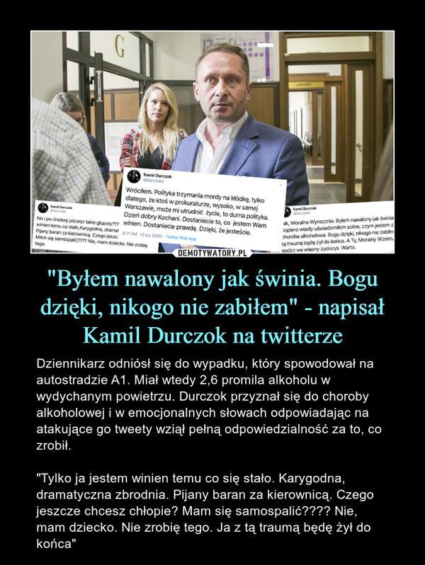 """""""Byłem nawalony jak świnia. Bogu dzięki, nikogo nie zabiłem"""" - napisał Kamil Durczok na twitterze – Dziennikarz odniósł się do wypadku, który spowodował na autostradzie A1. Miał wtedy 2,6 promila alkoholu w wydychanym powietrzu. Durczok przyznał się do choroby alkoholowej i w emocjonalnych słowach odpowiadając na atakujące go tweety wziął pełną odpowiedzialność za to, co zrobił. """"Tylko ja jestem winien temu co się stało. Karygodna, dramatyczna zbrodnia. Pijany baran za kierownicą. Czego jeszcze chcesz chłopie? Mam się samospalić???? Nie, mam dziecko. Nie zrobię tego. Ja z tą traumą będę żył do końca"""""""