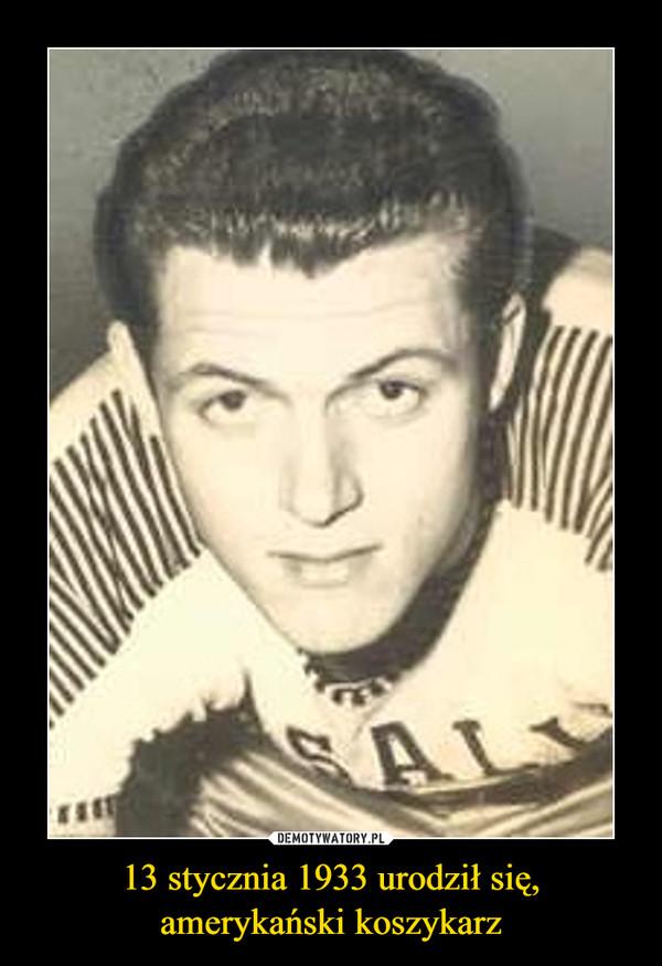 13 stycznia 1933 urodził się, amerykański koszykarz –