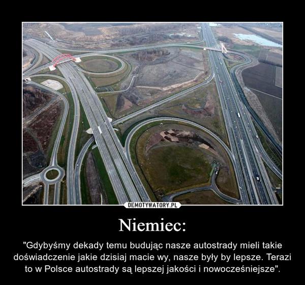 """Niemiec: – """"Gdybyśmy dekady temu budując nasze autostrady mieli takie doświadczenie jakie dzisiaj macie wy, nasze były by lepsze. Terazi to w Polsce autostrady są lepszej jakości i nowocześniejsze""""."""