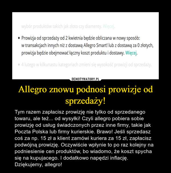 Allegro znowu podnosi prowizje od sprzedaży! – Tym razem zapłacisz prowizję nie tylko od sprzedanego towaru, ale też... od wysyłki! Czyli allegro pobiera sobie prowizję od usług świadczonych przez inne firmy, takie jak Poczta Polska lub firmy kurierskie. Brawo! Jeśli sprzedasz coś za np. 15 zł a klient zamówi kuriera za 15 zł, zapłacisz podwójną prowizję. Oczywiście wpłynie to po raz kolejny na podniesienie cen produktów, bo wiadomo, że koszt spycha się na kupujacego. I dodatkowo napędzi inflację. Dziękujemy, allegro!