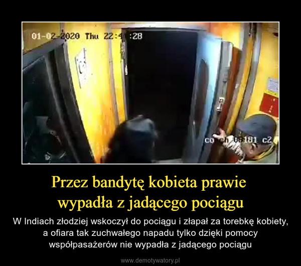 Przez bandytę kobieta prawie wypadła z jadącego pociągu – W Indiach złodziej wskoczył do pociągu i złapał za torebkę kobiety, a ofiara tak zuchwałego napadu tylko dzięki pomocy współpasażerów nie wypadła z jadącego pociągu