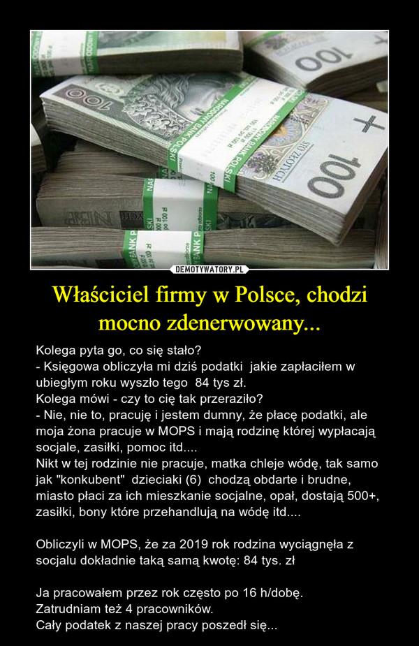 """Właściciel firmy w Polsce, chodzi mocno zdenerwowany... – Kolega pyta go, co się stało?- Księgowa obliczyła mi dziś podatki  jakie zapłaciłem w ubiegłym roku wyszło tego  84 tys zł.Kolega mówi - czy to cię tak przeraziło?- Nie, nie to, pracuję i jestem dumny, że płacę podatki, ale moja żona pracuje w MOPS i mają rodzinę której wypłacają socjale, zasiłki, pomoc itd.... Nikt w tej rodzinie nie pracuje, matka chleje wódę, tak samo jak """"konkubent""""  dzieciaki (6)  chodzą obdarte i brudne, miasto płaci za ich mieszkanie socjalne, opał, dostają 500+, zasiłki, bony które przehandlują na wódę itd....Obliczyli w MOPS, że za 2019 rok rodzina wyciągnęła z socjalu dokładnie taką samą kwotę: 84 tys. złJa pracowałem przez rok często po 16 h/dobę.Zatrudniam też 4 pracowników. Cały podatek z naszej pracy poszedł się..."""