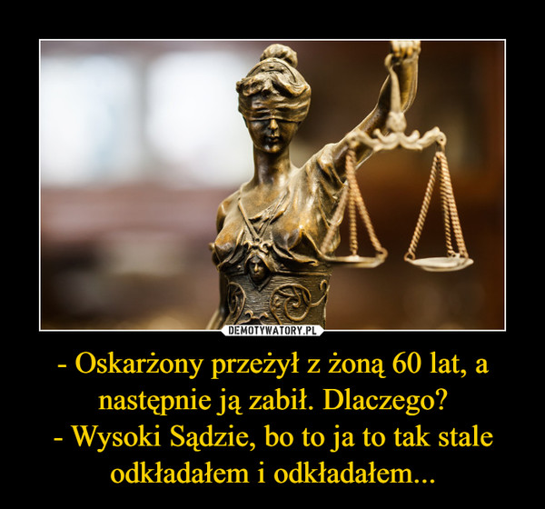 - Oskarżony przeżył z żoną 60 lat, a następnie ją zabił. Dlaczego?- Wysoki Sądzie, bo to ja to tak stale odkładałem i odkładałem... –