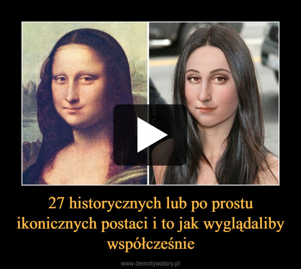 27 historycznych lub po prostu ikonicznych postaci i to jak wyglądaliby współcześnie –