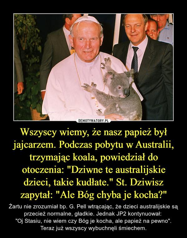 """Wszyscy wiemy, że nasz papież był jajcarzem. Podczas pobytu w Australii, trzymając koala, powiedział do otoczenia: """"Dziwne te australijskie dzieci, takie kudłate."""" St. Dziwisz zapytał: """"Ale Bóg chyba je kocha?"""" – Żartu nie zrozumiał bp. G. Pell wtrącając, że dzieci australijskie są przecież normalne, gładkie. Jednak JP2 kontynuował: """"Oj Stasiu, nie wiem czy Bóg je kocha, ale papież na pewno"""". Teraz już wszyscy wybuchnęli śmiechem."""