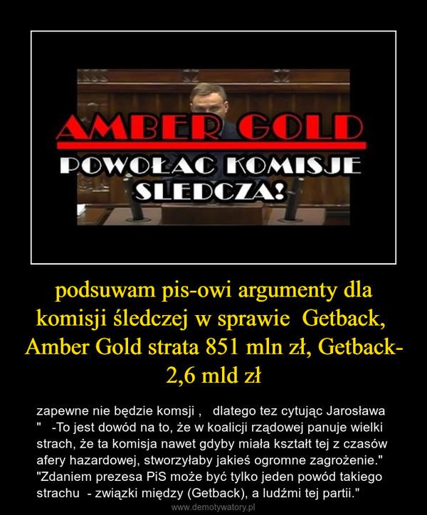 """podsuwam pis-owi argumenty dla komisji śledczej w sprawie  Getback,  Amber Gold strata 851 mln zł, Getback- 2,6 mld zł – zapewne nie będzie komsji ,   dlatego tez cytując Jarosława """"   -To jest dowód na to, że w koalicji rządowej panuje wielki strach, że ta komisja nawet gdyby miała kształt tej z czasów afery hazardowej, stworzyłaby jakieś ogromne zagrożenie."""" """"Zdaniem prezesa PiS może być tylko jeden powód takiego strachu  - związki między (Getback), a ludźmi tej partii."""""""