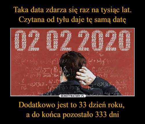 Taka data zdarza się raz na tysiąc lat. Czytana od tyłu daje tę samą datę Dodatkowo jest to 33 dzień roku,  a do końca pozostało 333 dni