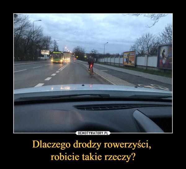 Dlaczego drodzy rowerzyści, robicie takie rzeczy? –