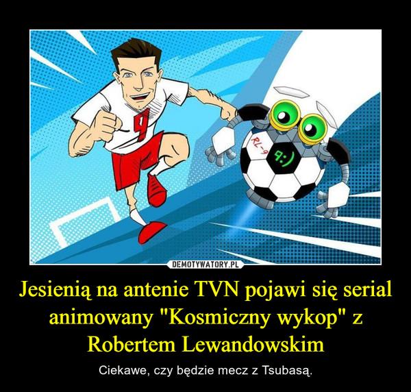 """Jesienią na antenie TVN pojawi się serial animowany """"Kosmiczny wykop"""" z Robertem Lewandowskim – Ciekawe, czy będzie mecz z Tsubasą."""