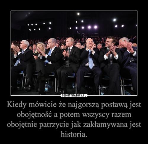 Kiedy mówicie że najgorszą postawą jest obojętność a potem wszyscy razem obojętnie patrzycie jak zakłamywana jest historia.