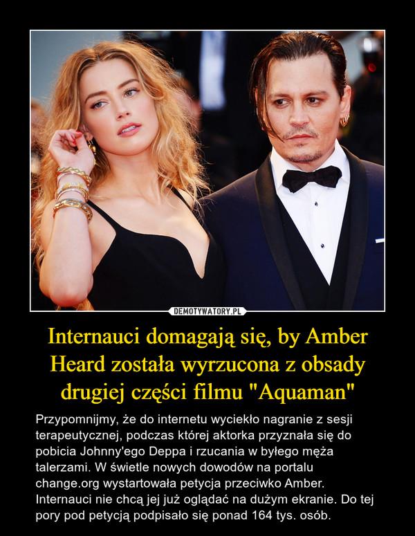 """Internauci domagają się, by Amber Heard została wyrzucona z obsady drugiej części filmu """"Aquaman"""" – Przypomnijmy, że do internetu wyciekło nagranie z sesji terapeutycznej, podczas której aktorka przyznała się do pobicia Johnny'ego Deppa i rzucania w byłego męża talerzami. W świetle nowych dowodów na portalu change.org wystartowała petycja przeciwko Amber. Internauci nie chcą jej już oglądać na dużym ekranie. Do tej pory pod petycją podpisało się ponad 164 tys. osób."""