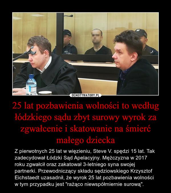 """25 lat pozbawienia wolności to według łódzkiego sądu zbyt surowy wyrok za zgwałcenie i skatowanie na śmierć małego dziecka – Z pierwotnych 25 lat w więzieniu, Steve V. spędzi 15 lat. Tak zadecydował Łódzki Sąd Apelacyjny. Mężczyzna w 2017 roku zgwałcił oraz zakatował 3-letniego syna swojej partnerki. Przewodniczący składu sędziowskiego Krzysztof Eichstaedt uzasadnił, że wyrok 25 lat pozbawienia wolności w tym przypadku jest """"rażąco niewspółmiernie surową""""."""