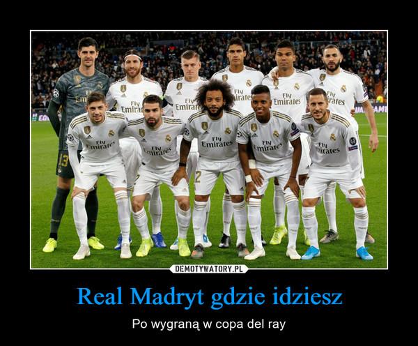 Real Madryt gdzie idziesz – Po wygraną w copa del ray