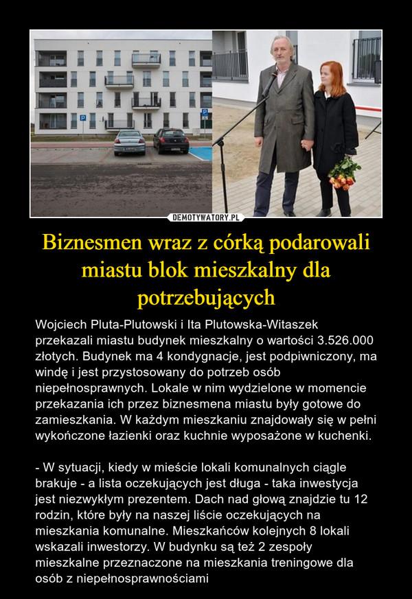 Biznesmen wraz z córką podarowali miastu blok mieszkalny dla potrzebujących – Wojciech Pluta-Plutowski i Ita Plutowska-Witaszek przekazali miastu budynek mieszkalny o wartości 3.526.000 złotych. Budynek ma 4 kondygnacje, jest podpiwniczony, ma windę i jest przystosowany do potrzeb osób niepełnosprawnych. Lokale w nim wydzielone w momencie przekazania ich przez biznesmena miastu były gotowe do zamieszkania. W każdym mieszkaniu znajdowały się w pełni wykończone łazienki oraz kuchnie wyposażone w kuchenki.- W sytuacji, kiedy w mieście lokali komunalnych ciągle brakuje - a lista oczekujących jest długa - taka inwestycja jest niezwykłym prezentem. Dach nad głową znajdzie tu 12 rodzin, które były na naszej liście oczekujących na mieszkania komunalne. Mieszkańców kolejnych 8 lokali wskazali inwestorzy. W budynku są też 2 zespoły mieszkalne przeznaczone na mieszkania treningowe dla osób z niepełnosprawnościami