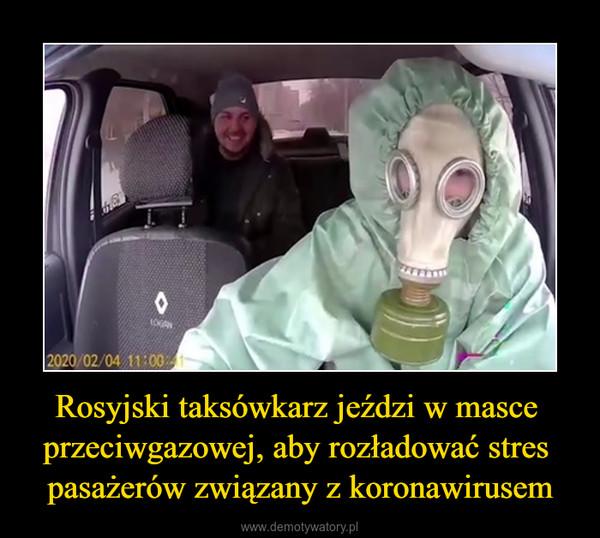 Rosyjski taksówkarz jeździ w masce przeciwgazowej, aby rozładować stres pasażerów związany z koronawirusem –