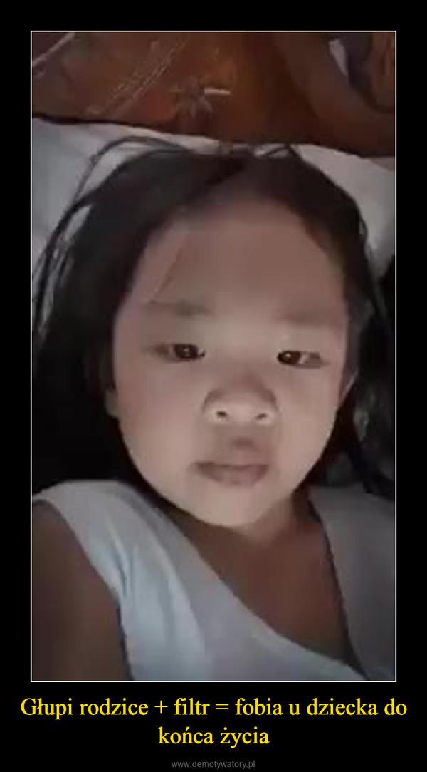 Głupi rodzice + filtr = fobia u dziecka do końca życia –