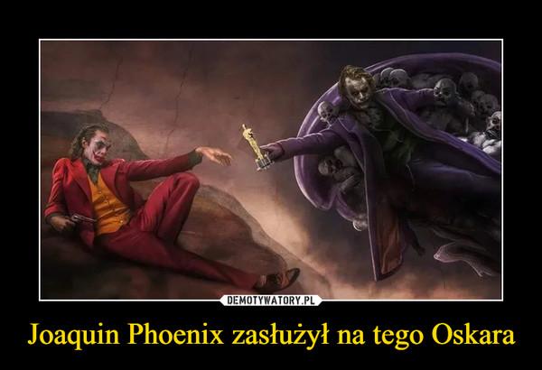 Joaquin Phoenix zasłużył na tego Oskara –