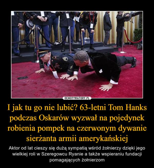 I jak tu go nie lubić? 63-letni Tom Hanks podczas Oskarów wyzwał na pojedynek robienia pompek na czerwonym dywanie sierżanta armii amerykańskiej – Aktor od lat cieszy się dużą sympatią wśród żołnierzy dzięki jego wielkiej roli w Szeregowcu Ryanie a także wspieraniu fundacji pomagających żołnierzom