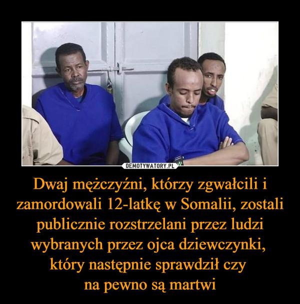 Dwaj mężczyźni, którzy zgwałcili i zamordowali 12-latkę w Somalii, zostali publicznie rozstrzelani przez ludzi wybranych przez ojca dziewczynki, który następnie sprawdził czy na pewno są martwi –