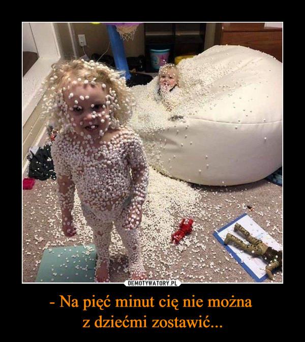 - Na pięć minut cię nie można z dziećmi zostawić... –