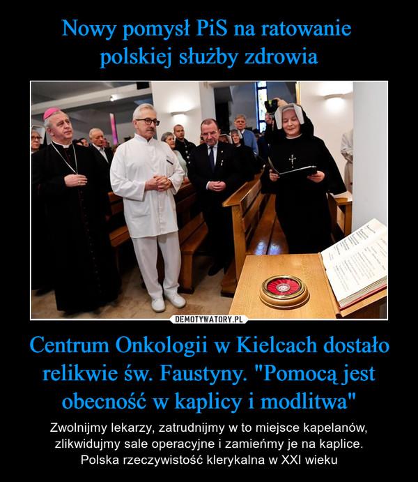 """Centrum Onkologii w Kielcach dostało relikwie św. Faustyny. """"Pomocą jest obecność w kaplicy i modlitwa"""" – Zwolnijmy lekarzy, zatrudnijmy w to miejsce kapelanów, zlikwidujmy sale operacyjne i zamieńmy je na kaplice.Polska rzeczywistość klerykalna w XXI wieku"""