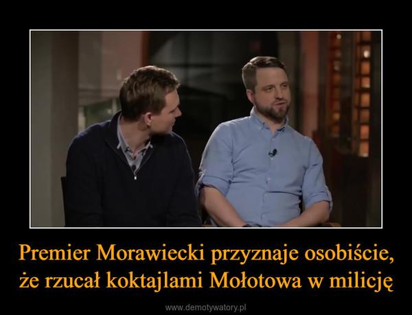 Premier Morawiecki przyznaje osobiście, że rzucał koktajlami Mołotowa w milicję –