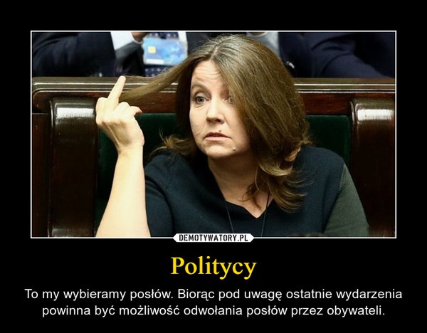 Politycy – To my wybieramy posłów. Biorąc pod uwagę ostatnie wydarzenia powinna być możliwość odwołania posłów przez obywateli.