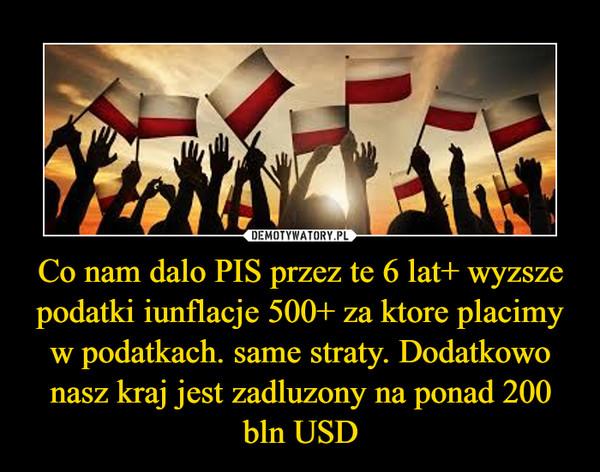 Co nam dalo PIS przez te 6 lat+ wyzsze podatki iunflacje 500+ za ktore placimy w podatkach. same straty. Dodatkowo nasz kraj jest zadluzony na ponad 200 bln USD –