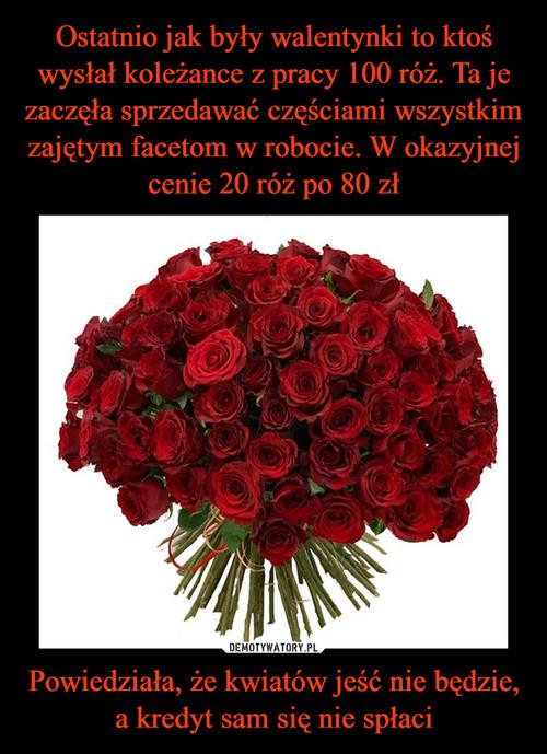 Ostatnio jak były walentynki to ktoś wysłał koleżance z pracy 100 róż. Ta je zaczęła sprzedawać częściami wszystkim zajętym facetom w robocie. W okazyjnej cenie 20 róż po 80 zł Powiedziała, że kwiatów jeść nie będzie, a kredyt sam się nie spłaci