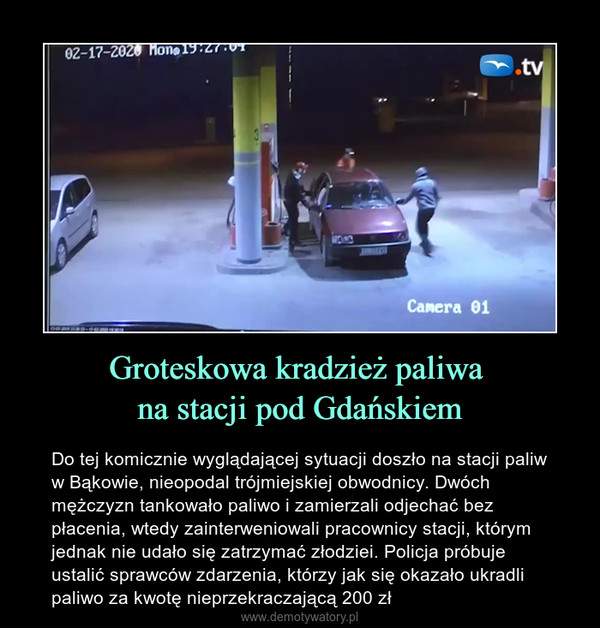 Groteskowa kradzież paliwa na stacji pod Gdańskiem – Do tej komicznie wyglądającej sytuacji doszło na stacji paliw w Bąkowie, nieopodal trójmiejskiej obwodnicy. Dwóch mężczyzn tankowało paliwo i zamierzali odjechać bez płacenia, wtedy zainterweniowali pracownicy stacji, którym jednak nie udało się zatrzymać złodziei. Policja próbuje ustalić sprawców zdarzenia, którzy jak się okazało ukradli paliwo za kwotę nieprzekraczającą 200 zł