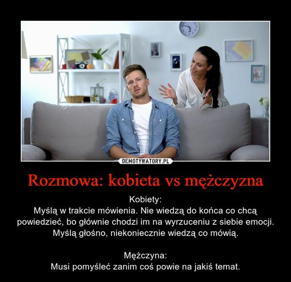 Rozmowa: kobieta vs mężczyzna – Kobiety:Myślą w trakcie mówienia. Nie wiedzą do końca co chcą powiedzieć, bo głównie chodzi im na wyrzuceniu z siebie emocji. Myślą głośno, niekoniecznie wiedzą co mówią.Mężczyna:Musi pomyśleć zanim coś powie na jakiś temat.