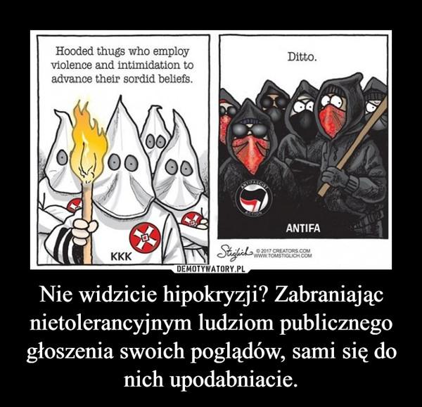 Nie widzicie hipokryzji? Zabraniając nietolerancyjnym ludziom publicznego głoszenia swoich poglądów, sami się do nich upodabniacie. –