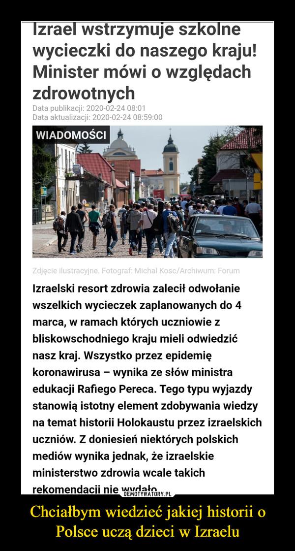 Chciałbym wiedzieć jakiej historii o Polsce uczą dzieci w Izraelu –  Izrael wstrzymuje szkolne wycieczki do naszego kraju! Minister mówi o względach zdrowotnych Data publikacji: 2020-02-24 08:01 Data aktualizacji: 2020-02-24 08:59:00 Zdjęcie ilustracyjne. Fotograf: Michal Kosc/Archiwum: Forum Izraelski resort zdrowia zalecił odwołanie wszelkich wycieczek zaplanowanych do 4 marca, w ramach których uczniowie z bliskowschodniego kraju mieli odwiedzić nasz kraj. Wszystko przez epidemię koronawirusa — wynika ze słów ministra edukacji Rafiego Pereca. Tego typu wyjazdy stanowią istotny element zdobywania wiedzy na temat historii Holokaustu przez izraelskich uczniów. Z doniesień niektórych polskich mediów wynika jednak, że izraelskie ministerstwo zdrowia wcale takich rekomendacji nie wydało.