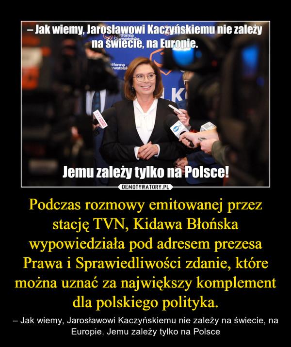 Podczas rozmowy emitowanej przez stację TVN, Kidawa Błońska wypowiedziała pod adresem prezesa Prawa i Sprawiedliwości zdanie, które można uznać za największy komplement dla polskiego polityka. – – Jak wiemy, Jarosławowi Kaczyńskiemu nie zależy na świecie, na Europie. Jemu zależy tylko na Polsce
