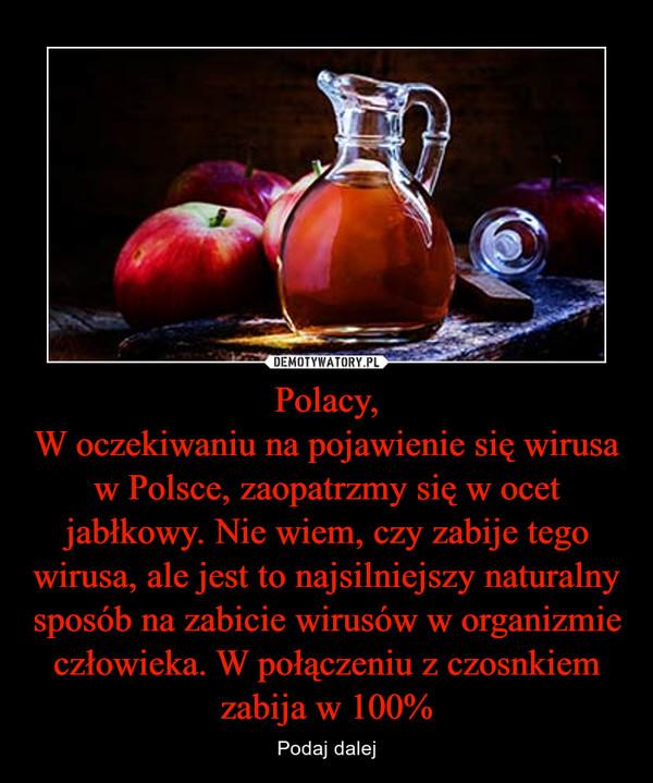 Polacy,W oczekiwaniu na pojawienie się wirusa w Polsce, zaopatrzmy się w ocet jabłkowy. Nie wiem, czy zabije tego wirusa, ale jest to najsilniejszy naturalny sposób na zabicie wirusów w organizmie człowieka. W połączeniu z czosnkiem zabija w 100% – Podaj dalej