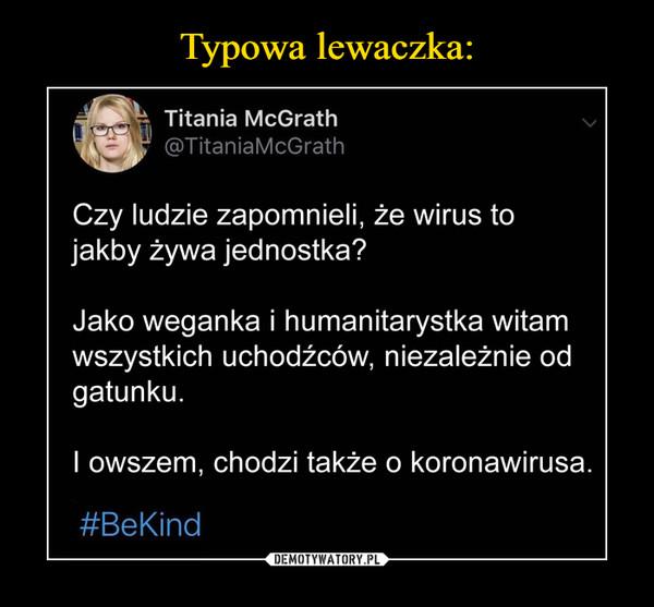–  Titania McGrath@TitaniaMcGrathCzy ludzie zapomnieli, że wirus tojakby żywa jednostka?Jako weganka i humanitarystka witamwszystkich uchodźców, niezależnie odgatunku.I owszem, chodzi także o koronawirusa.#BeKind