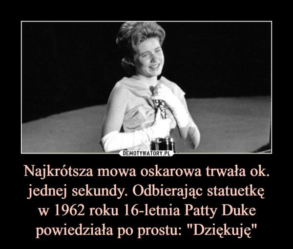 """Najkrótsza mowa oskarowa trwała ok. jednej sekundy. Odbierając statuetkęw 1962 roku 16-letnia Patty Duke powiedziała po prostu: """"Dziękuję"""" –"""