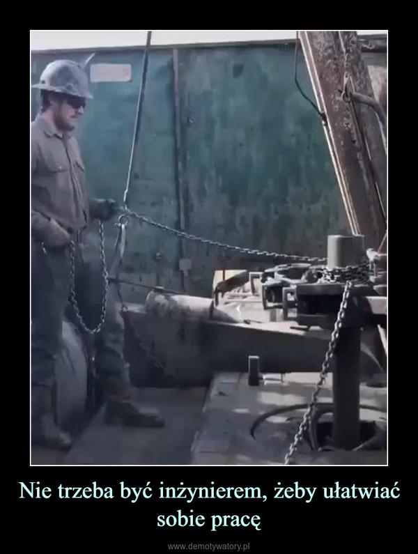 Nie trzeba być inżynierem, żeby ułatwiać sobie pracę –