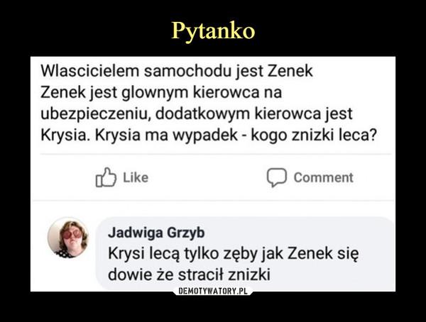 –  Wlascicielem samochodu jest ZenekZenek jest glownym kierowca naubezpieczeniu, dodatkowym kierowca jestKrysia. Krysia ma wypadek - kogo znizki leca?Like לוCommentJadwiga GrzybKrysi lecą tylko zęby jak Zenek siędowie że stracił znizki
