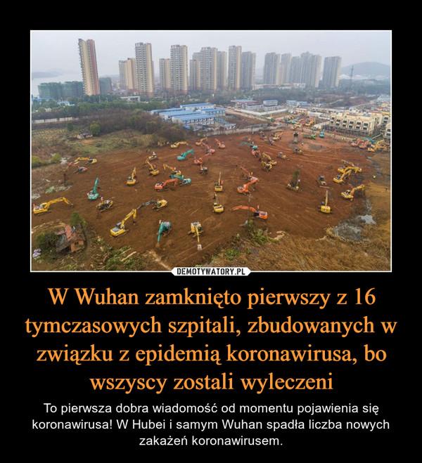 W Wuhan zamknięto pierwszy z 16 tymczasowych szpitali, zbudowanych w związku z epidemią koronawirusa, bo wszyscy zostali wyleczeni – To pierwsza dobra wiadomość od momentu pojawienia się koronawirusa! W Hubei i samym Wuhan spadła liczba nowych zakażeń koronawirusem.
