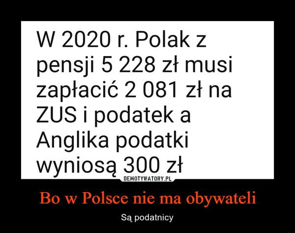 Bo w Polsce nie ma obywateli – Są podatnicy W 2020 r. Polak zpensji 5 228 zł musizapłacić 2 081 zł naZUS i podatek aAnglika podatkiwyniosą 300 zł