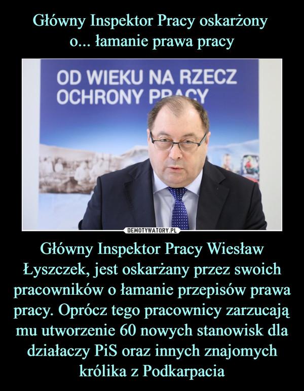 Główny Inspektor Pracy Wiesław Łyszczek, jest oskarżany przez swoich pracowników o łamanie przepisów prawa pracy. Oprócz tego pracownicy zarzucają mu utworzenie 60 nowych stanowisk dla działaczy PiS oraz innych znajomych królika z Podkarpacia –