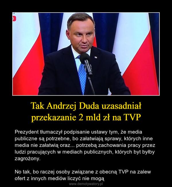 Tak Andrzej Duda uzasadniał przekazanie 2 mld zł na TVP – Prezydent tłumaczył podpisanie ustawy tym, że media publiczne są potrzebne, bo załatwiają sprawy, których inne media nie załatwią oraz... potrzebą zachowania pracy przez ludzi pracujących w mediach publicznych, których byt byłby zagrożony. No tak, bo raczej osoby związane z obecną TVP na zalew ofert z innych mediów liczyć nie mogą
