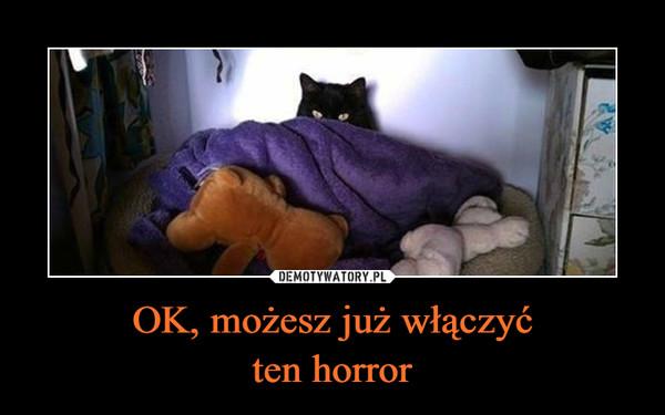 OK, możesz już włączyćten horror –