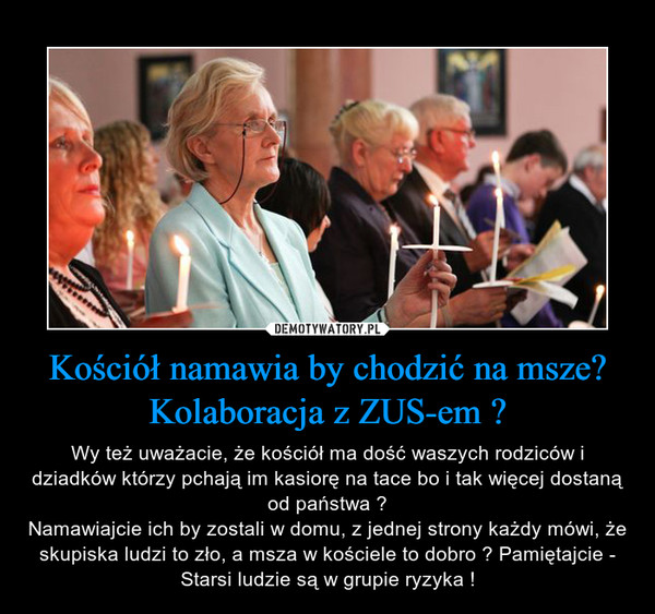Kościół namawia by chodzić na msze? Kolaboracja z ZUS-em ? – Wy też uważacie, że kościół ma dość waszych rodziców i dziadków którzy pchają im kasiorę na tace bo i tak więcej dostaną od państwa ?Namawiajcie ich by zostali w domu, z jednej strony każdy mówi, że skupiska ludzi to zło, a msza w kościele to dobro ? Pamiętajcie - Starsi ludzie są w grupie ryzyka !
